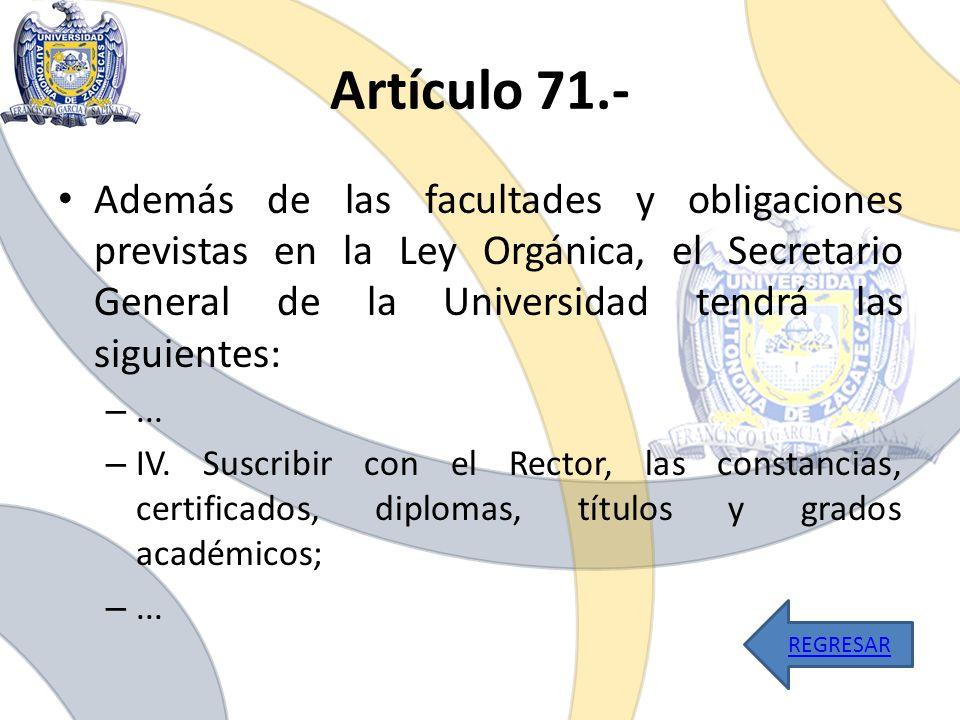 Artículo 71.- Además de las facultades y obligaciones previstas en la Ley Orgánica, el Secretario General de la Universidad tendrá las siguientes: –..