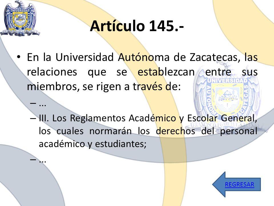 Artículo 145.- En la Universidad Autónoma de Zacatecas, las relaciones que se establezcan entre sus miembros, se rigen a través de: –... – III. Los Re