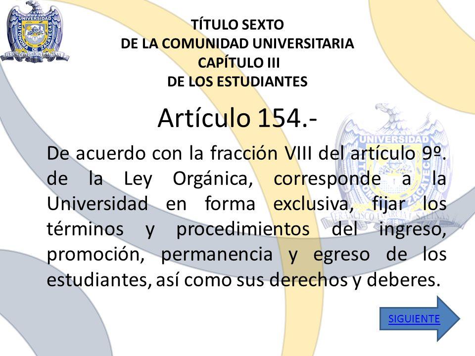 TÍTULO SEXTO DE LA COMUNIDAD UNIVERSITARIA CAPÍTULO III DE LOS ESTUDIANTES Artículo 154.- De acuerdo con la fracción VIII del artículo 9º. de la Ley O