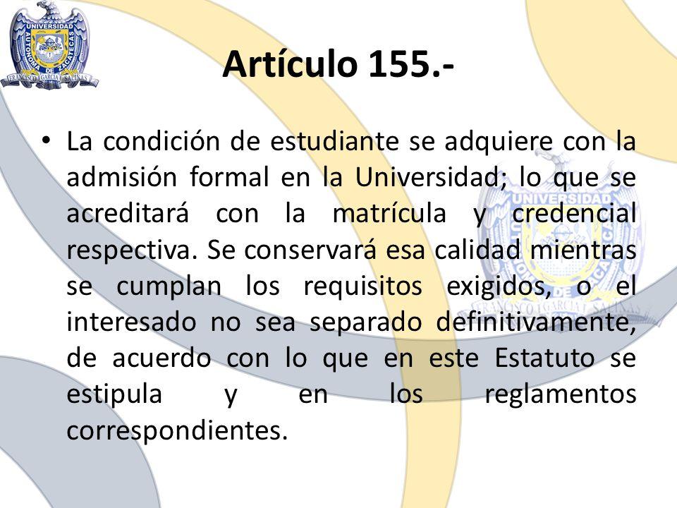 Artículo 155.- La condición de estudiante se adquiere con la admisión formal en la Universidad; lo que se acreditará con la matrícula y credencial res