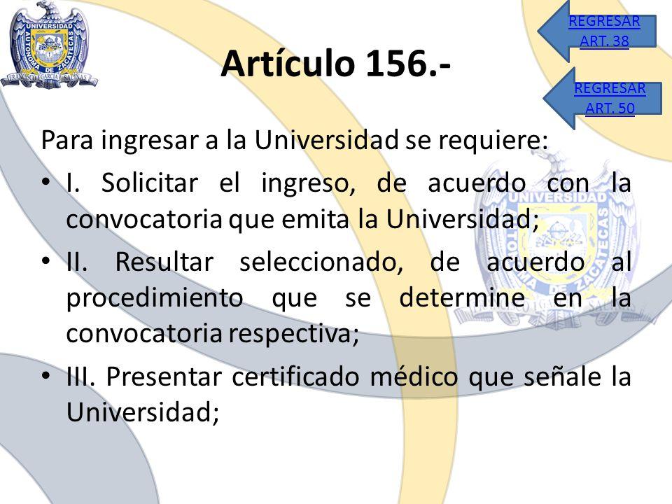 Artículo 156.- Para ingresar a la Universidad se requiere: I. Solicitar el ingreso, de acuerdo con la convocatoria que emita la Universidad; II. Resul