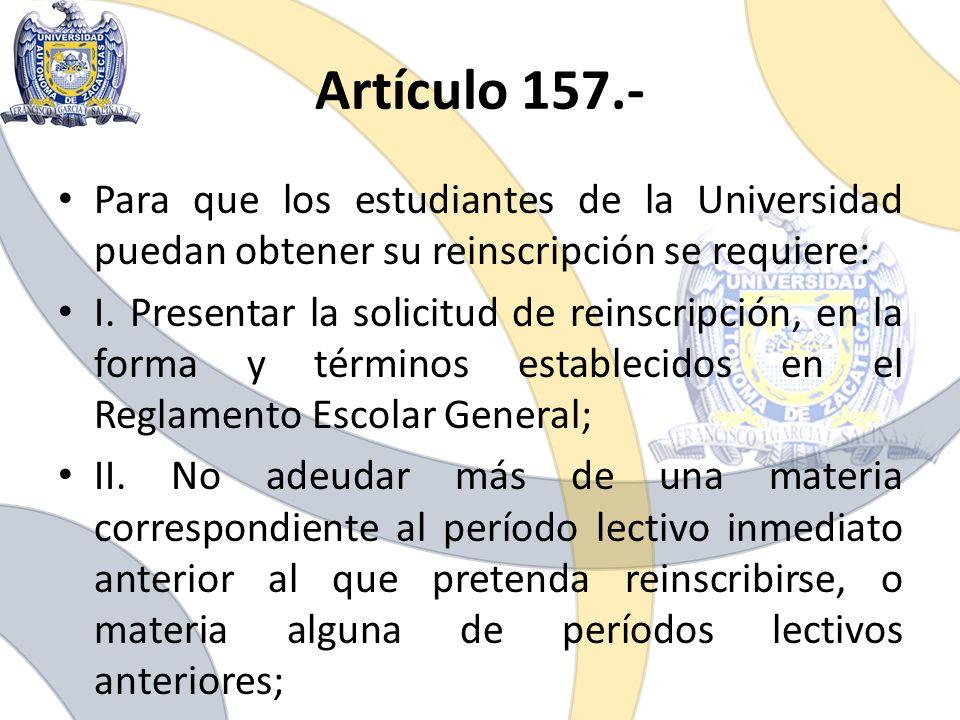 Para que los estudiantes de la Universidad puedan obtener su reinscripción se requiere: I. Presentar la solicitud de reinscripción, en la forma y térm
