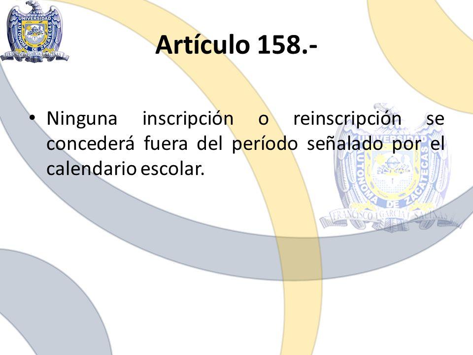 Ninguna inscripción o reinscripción se concederá fuera del período señalado por el calendario escolar. Artículo 158.-