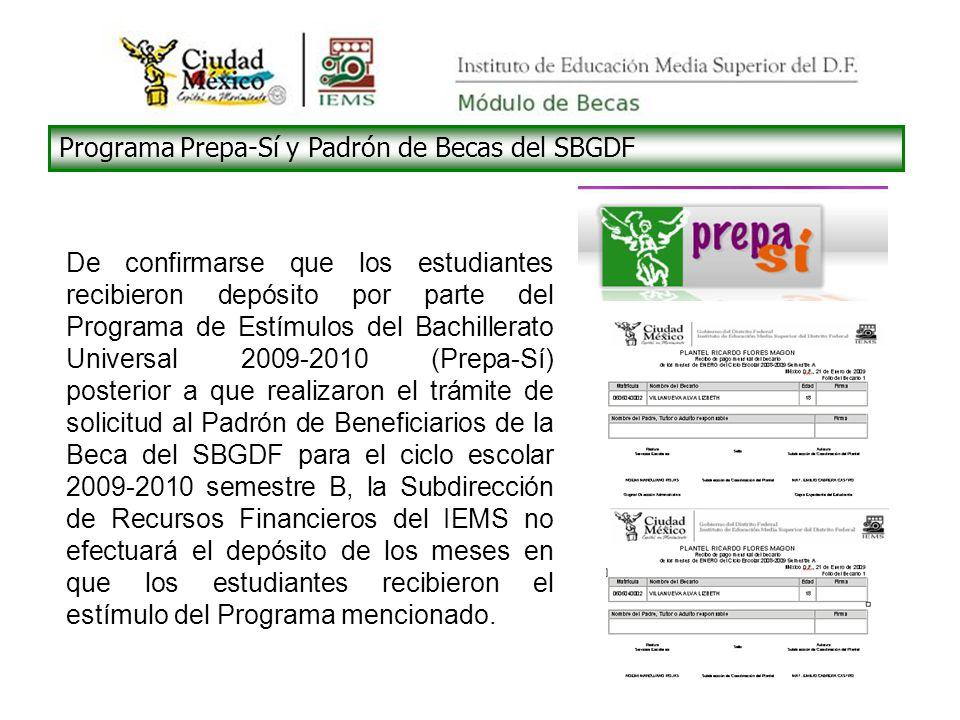 Programa Prepa-Sí y Padrón de Becas del SBGDF De confirmarse que los estudiantes recibieron depósito por parte del Programa de Estímulos del Bachillerato Universal 2009-2010 (Prepa-Sí) posterior a que realizaron el trámite de solicitud al Padrón de Beneficiarios de la Beca del SBGDF para el ciclo escolar 2009-2010 semestre B, la Subdirección de Recursos Financieros del IEMS no efectuará el depósito de los meses en que los estudiantes recibieron el estímulo del Programa mencionado.