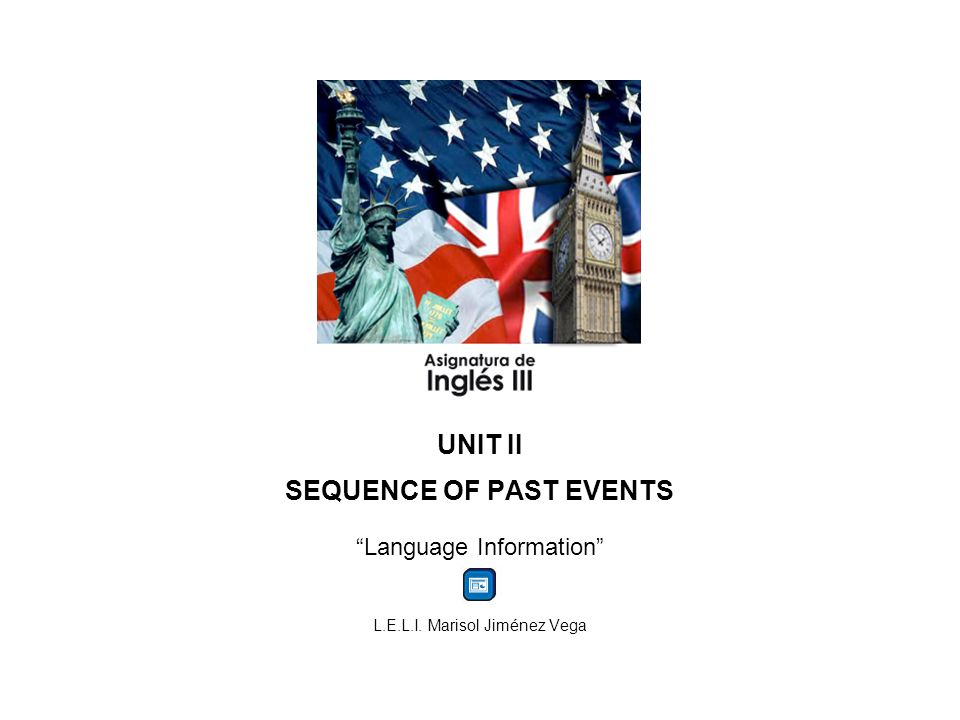 UNIT II SEQUENCE OF PAST EVENTS Language Information L.E.L.I. Marisol Jiménez Vega
