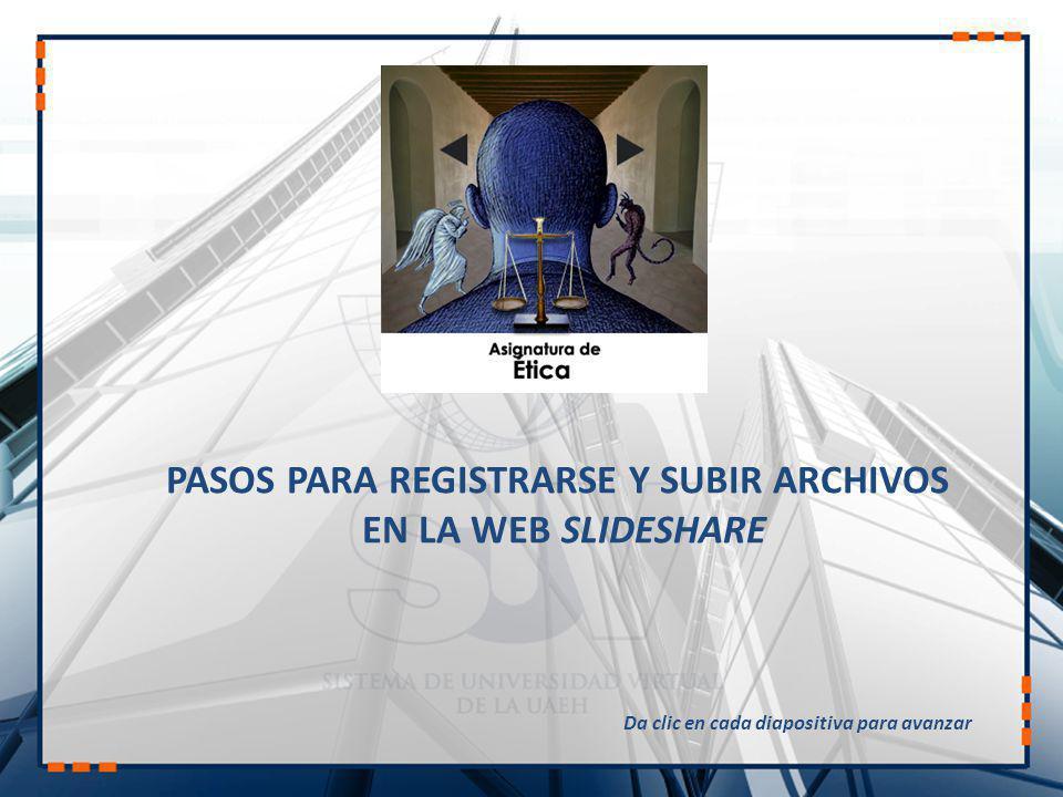 PASOS PARA REGISTRARSE Y SUBIR ARCHIVOS EN LA WEB SLIDESHARE Da clic en cada diapositiva para avanzar