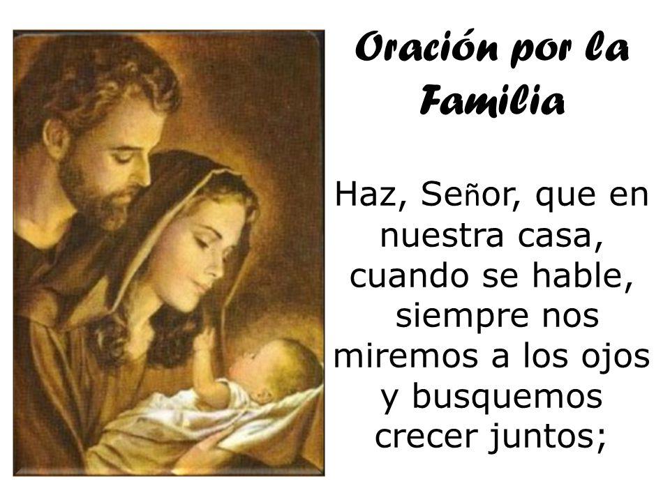 Oración por la Familia Haz, Se ñ or, que en nuestra casa, cuando se hable, siempre nos miremos a los ojos y busquemos crecer juntos;