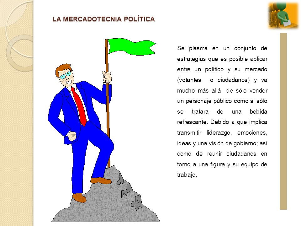 LA MERCADOTECNIA POLÍTICA Se plasma en un conjunto de estrategias que es posible aplicar entre un político y su mercado (votantes o ciudadanos) y va m