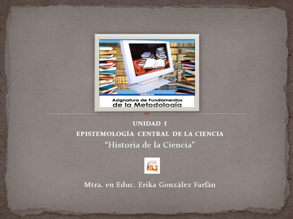 UNIDAD I EPISTEMOLOGÍA CENTRAL DE LA CIENCIA Historia de la Ciencia Mtra.