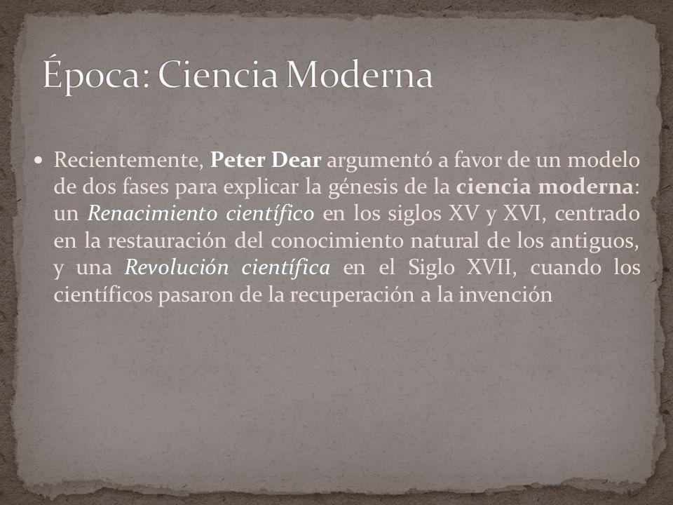 Recientemente, Peter Dear argumentó a favor de un modelo de dos fases para explicar la génesis de la ciencia moderna: un Renacimiento científico en los siglos XV y XVI, centrado en la restauración del conocimiento natural de los antiguos, y una Revolución científica en el Siglo XVII, cuando los científicos pasaron de la recuperación a la invención