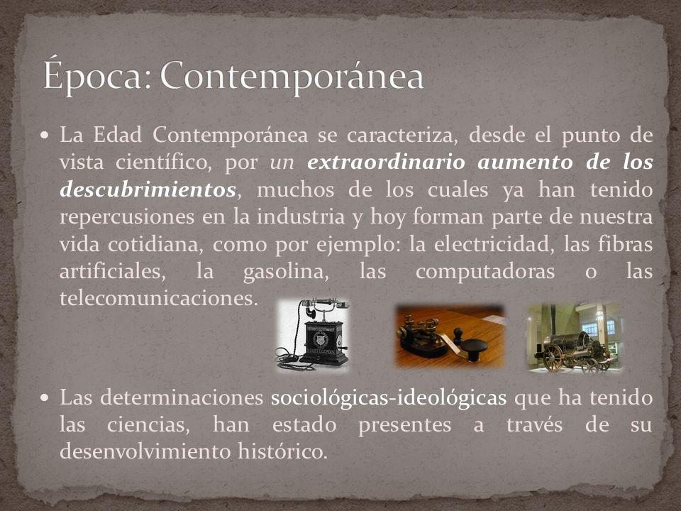 La Edad Contemporánea se caracteriza, desde el punto de vista científico, por un extraordinario aumento de los descubrimientos, muchos de los cuales ya han tenido repercusiones en la industria y hoy forman parte de nuestra vida cotidiana, como por ejemplo: la electricidad, las fibras artificiales, la gasolina, las computadoras o las telecomunicaciones.