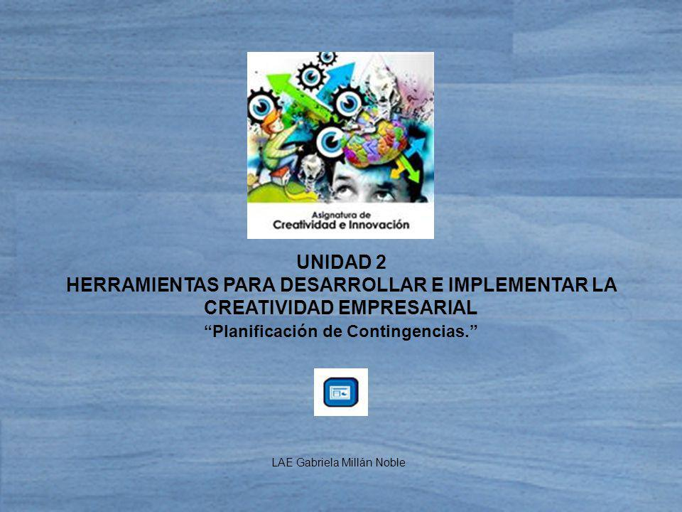 UNIDAD 2 HERRAMIENTAS PARA DESARROLLAR E IMPLEMENTAR LA CREATIVIDAD EMPRESARIAL Planificación de Contingencias. LAE Gabriela Millán Noble