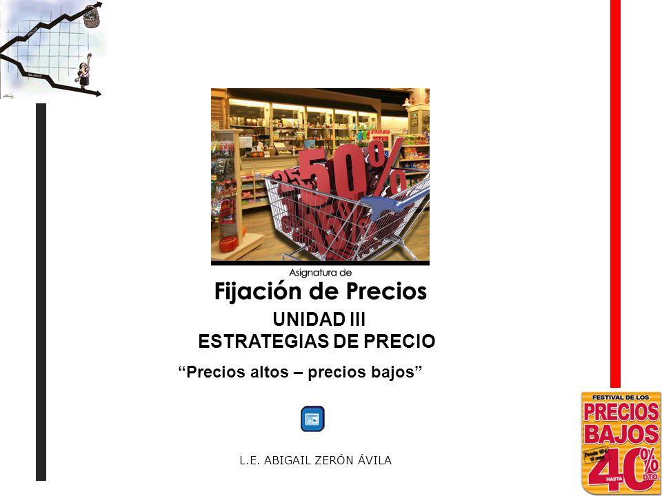L.E. ABIGAIL ZERÓN ÁVILA Precios altos – precios bajos UNIDAD III ESTRATEGIAS DE PRECIO