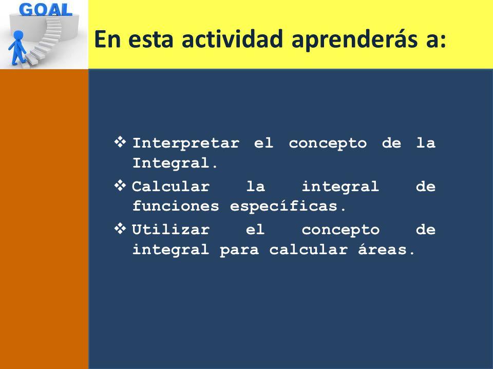En esta actividad aprenderás a: Interpretar el concepto de la Integral. Calcular la integral de funciones específicas. Utilizar el concepto de integra