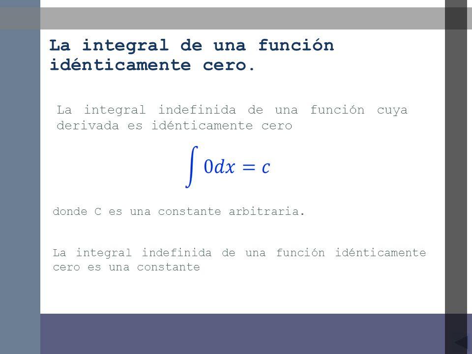 donde C es una constante arbitraria. La integral indefinida de una función cuya derivada es idénticamente cero La integral indefinida de una función i