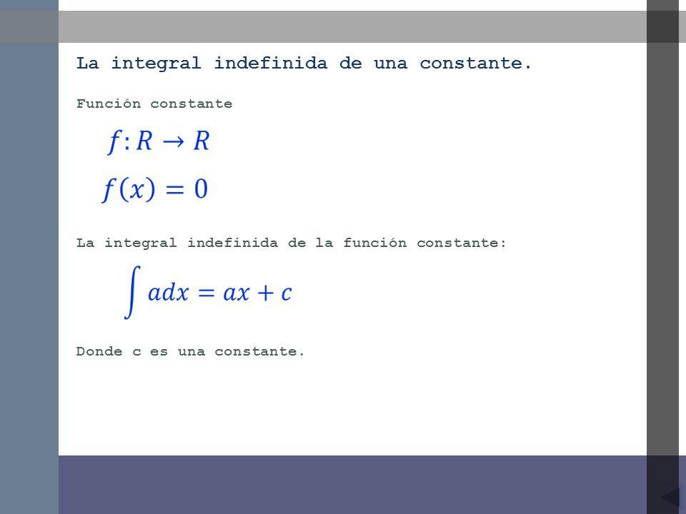 Función constante La integral indefinida de una constante. La integral indefinida de la función constante: Donde c es una constante.