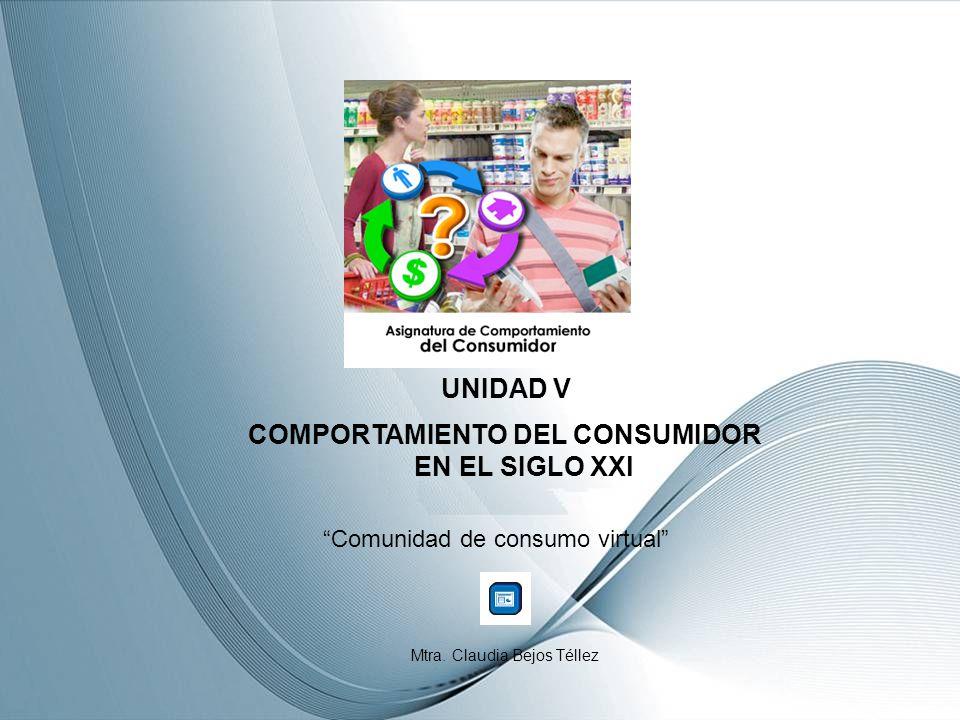 UNIDAD V COMPORTAMIENTO DEL CONSUMIDOR EN EL SIGLO XXl Comunidad de consumo virtual Mtra.