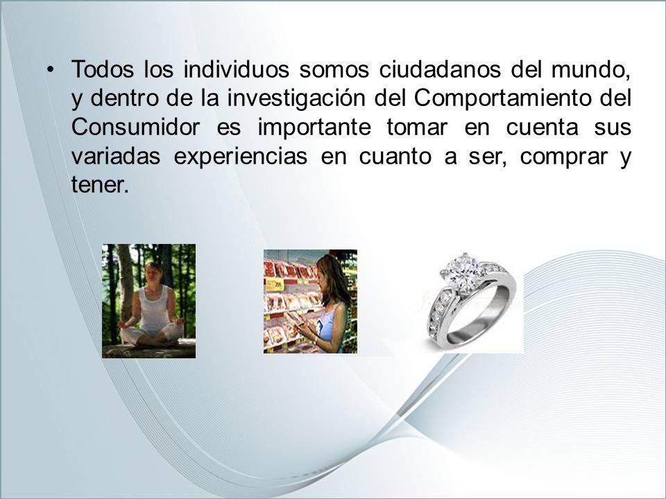 Todos los individuos somos ciudadanos del mundo, y dentro de la investigación del Comportamiento del Consumidor es importante tomar en cuenta sus variadas experiencias en cuanto a ser, comprar y tener.