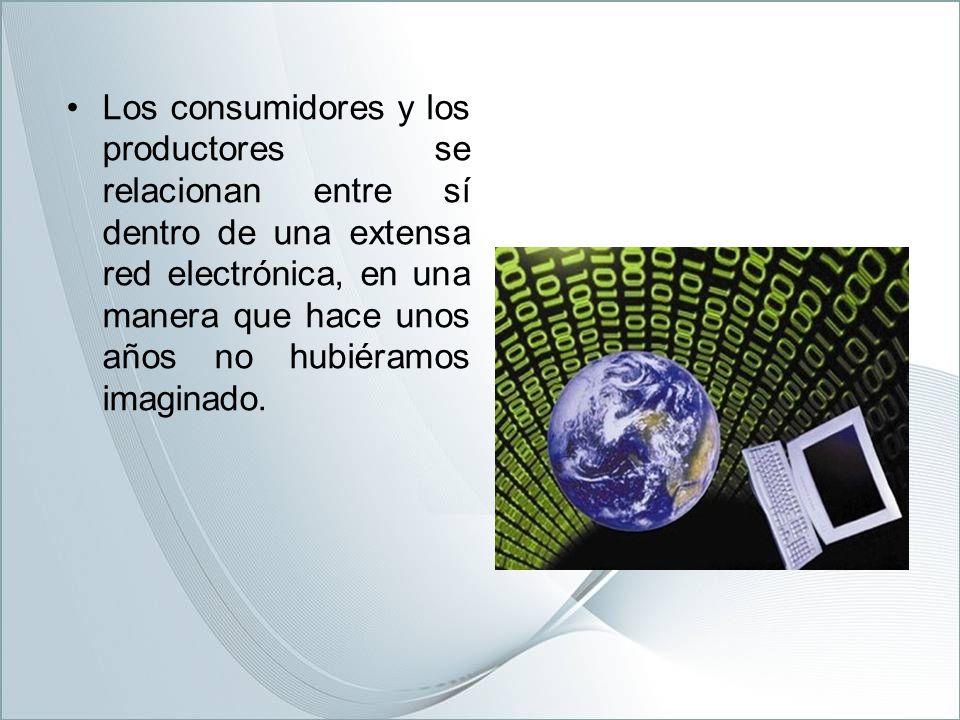 Los consumidores y los productores se relacionan entre sí dentro de una extensa red electrónica, en una manera que hace unos años no hubiéramos imaginado.