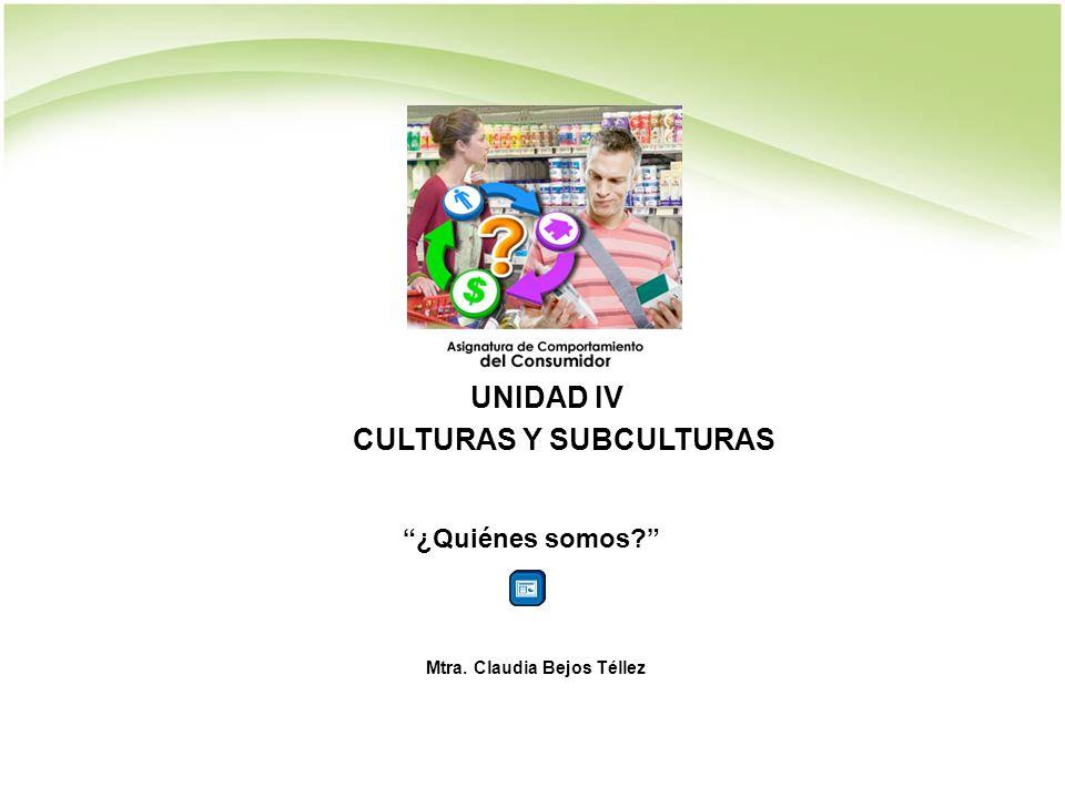 UNIDAD IV CULTURAS Y SUBCULTURAS ¿Quiénes somos? Mtra. Claudia Bejos Téllez