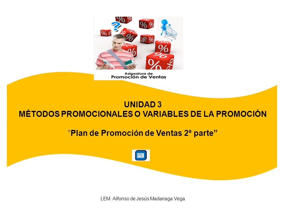 UNIDAD 3 MÉTODOS PROMOCIONALES O VARIABLES DE LA PROMOCIÓN Plan de Promoción de Ventas 2ª parte LEM. Alfonso de Jesús Madariaga Vega
