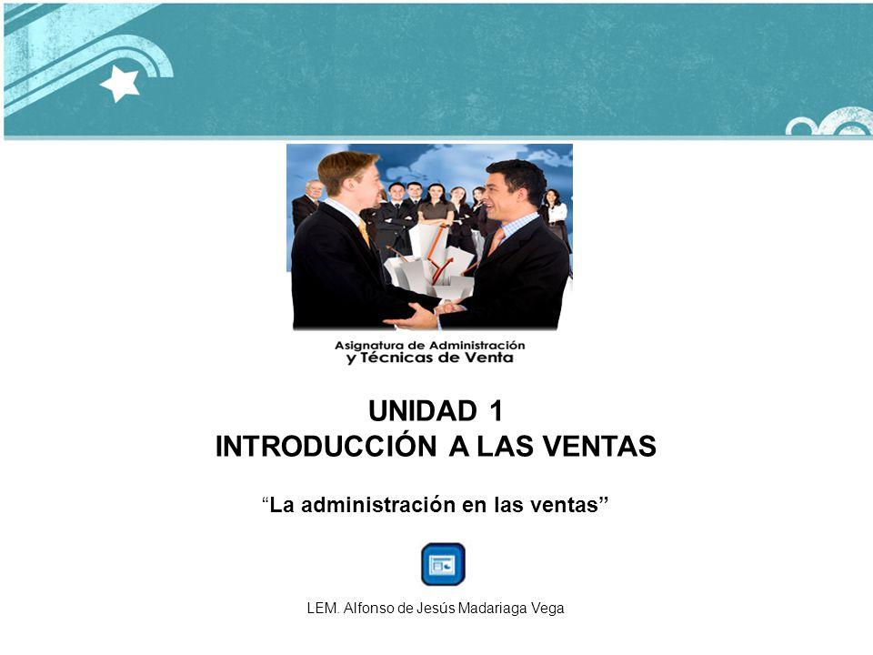 UNIDAD 1 INTRODUCCIÓN A LAS VENTAS La administración en las ventas LEM. Alfonso de Jesús Madariaga Vega