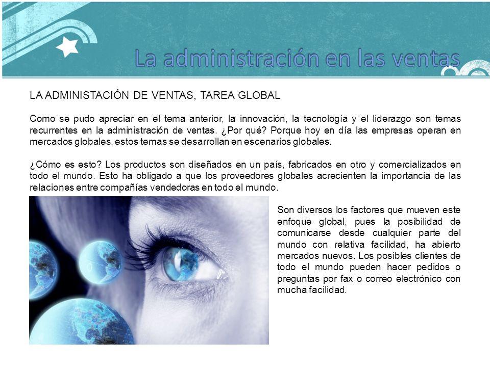 LA ADMINISTACIÓN DE VENTAS, TAREA GLOBAL Como se pudo apreciar en el tema anterior, la innovación, la tecnología y el liderazgo son temas recurrentes