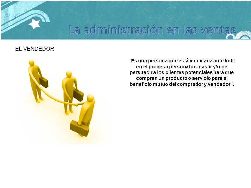 EL VENDEDOR Es una persona que está implicada ante todo en el proceso personal de asistir y/o de persuadir a los clientes potenciales hará que compren