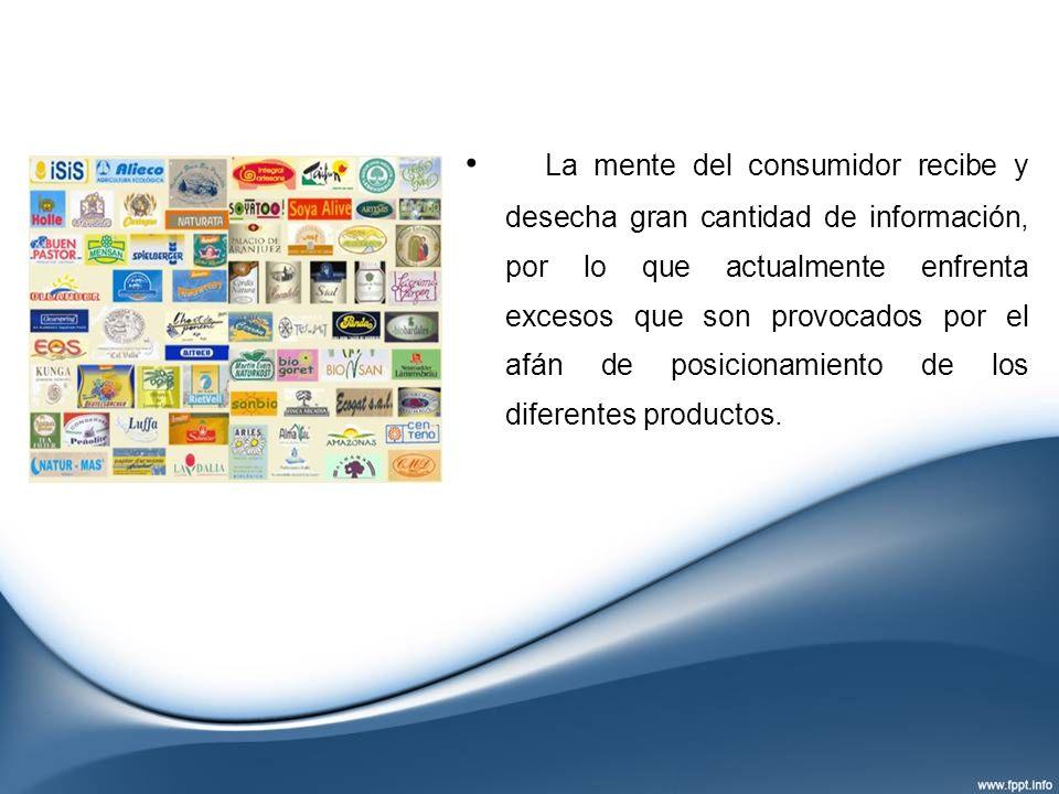La mente del consumidor recibe y desecha gran cantidad de información, por lo que actualmente enfrenta excesos que son provocados por el afán de posic