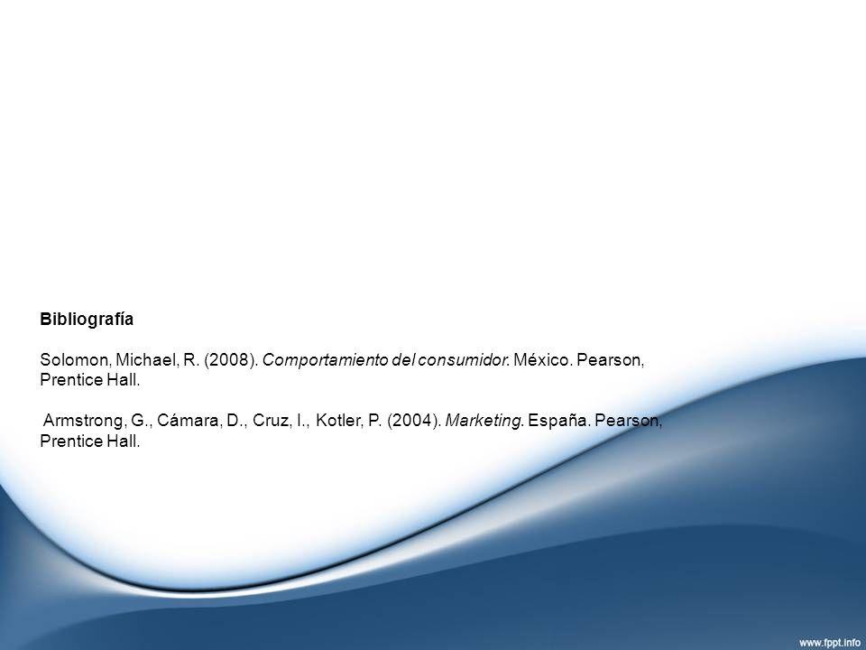Bibliografía Solomon, Michael, R. (2008). Comportamiento del consumidor. México. Pearson, Prentice Hall. Armstrong, G., Cámara, D., Cruz, I., Kotler,