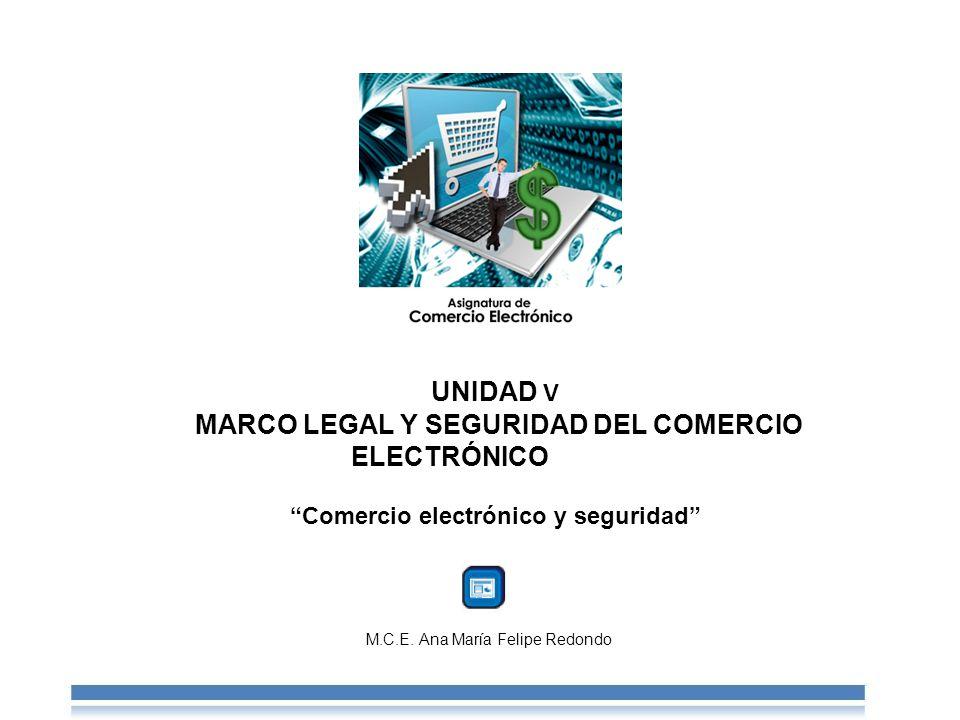 UNIDAD V MARCO LEGAL Y SEGURIDAD DEL COMERCIO ELECTRÓNICOComercio electrónico y seguridad M.C.E.
