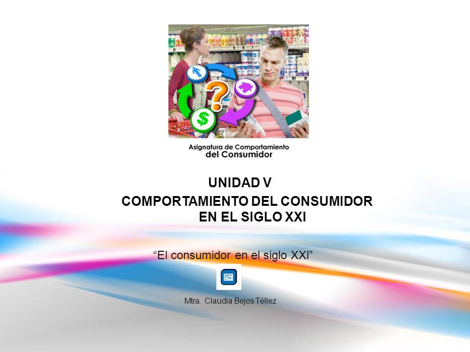 UNIDAD V COMPORTAMIENTO DEL CONSUMIDOR EN EL SIGLO XXl El consumidor en el siglo XXl Mtra.