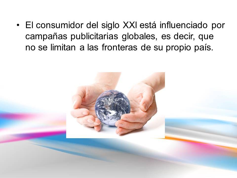 El consumidor del siglo XXl está influenciado por campañas publicitarias globales, es decir, que no se limitan a las fronteras de su propio país.