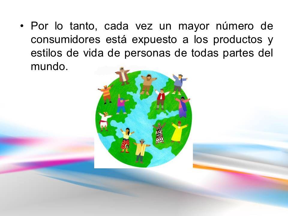 Por lo tanto, cada vez un mayor número de consumidores está expuesto a los productos y estilos de vida de personas de todas partes del mundo.