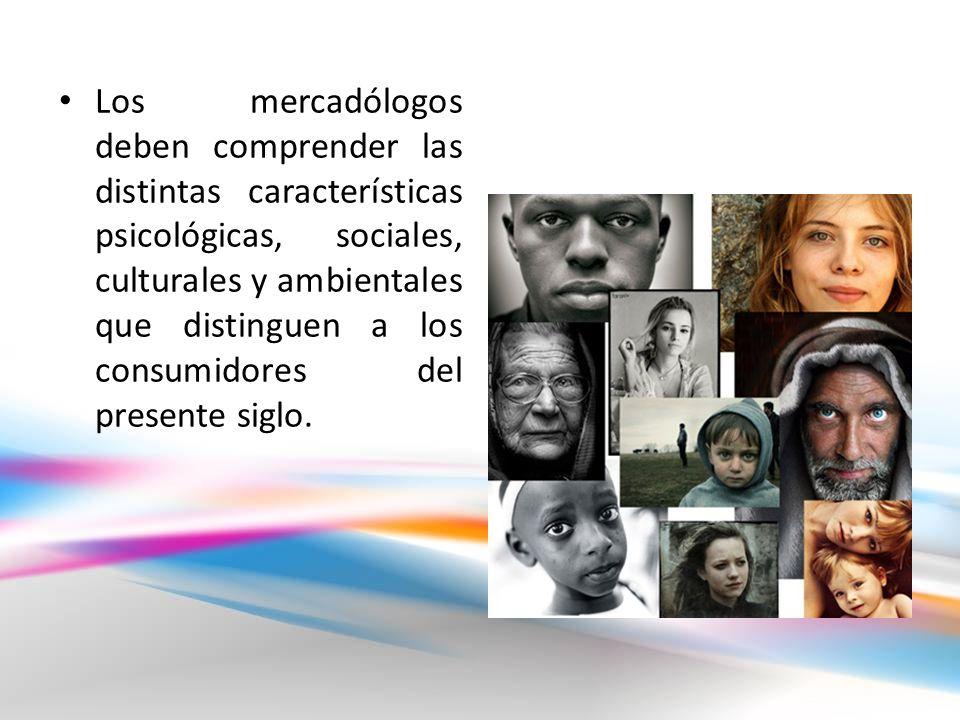 Los mercadólogos deben comprender las distintas características psicológicas, sociales, culturales y ambientales que distinguen a los consumidores del presente siglo.