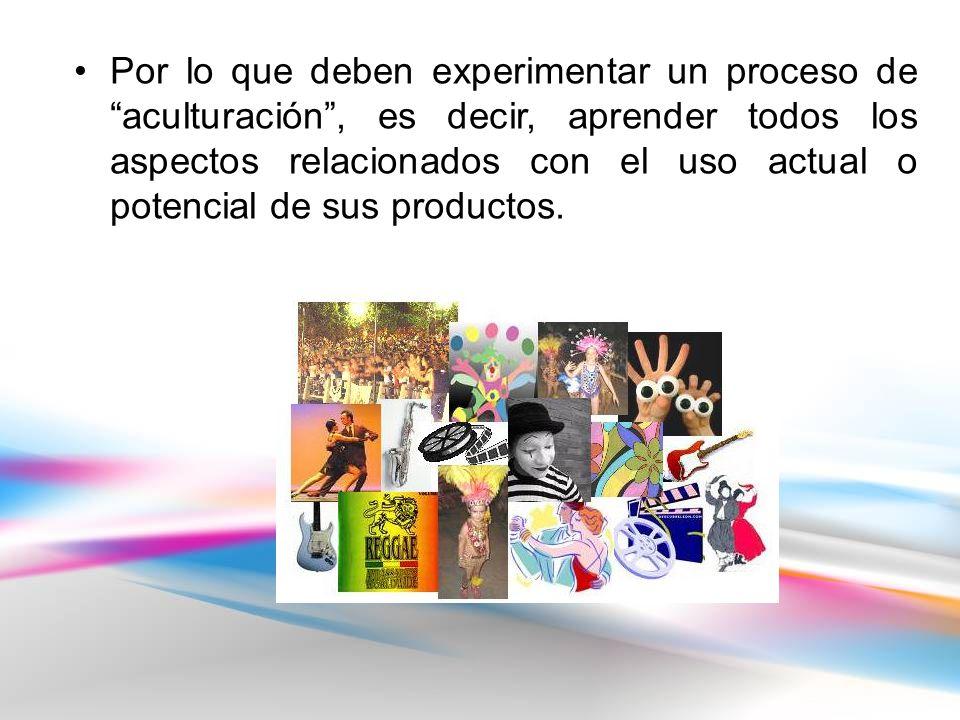 Por lo que deben experimentar un proceso de aculturación, es decir, aprender todos los aspectos relacionados con el uso actual o potencial de sus productos.