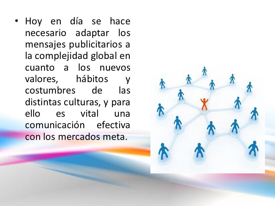 Hoy en día se hace necesario adaptar los mensajes publicitarios a la complejidad global en cuanto a los nuevos valores, hábitos y costumbres de las distintas culturas, y para ello es vital una comunicación efectiva con los mercados meta.
