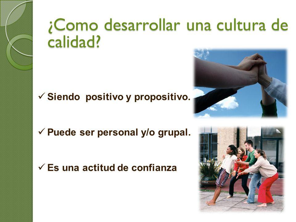 Siendo positivo y propositivo. Puede ser personal y/o grupal. Es una actitud de confianza ¿Como desarrollar una cultura de calidad?