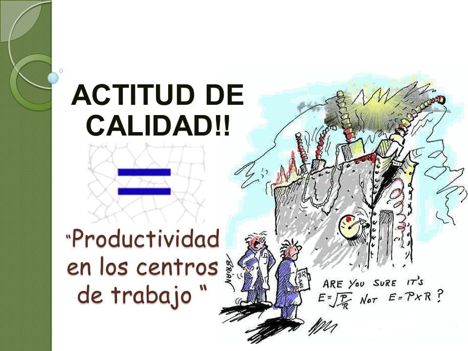 Productividad en los centros de trabajo Productividad en los centros de trabajo ACTITUD DE CALIDAD!!