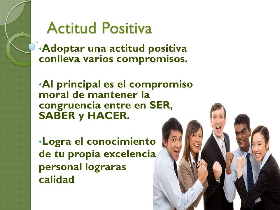 Actitud Positiva Adoptar una actitud positiva conlleva varios compromisos. Al principal es el compromiso moral de mantener la congruencia entre en SER