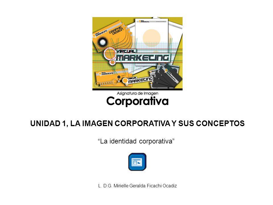 UNIDAD 1, LA IMAGEN CORPORATIVA Y SUS CONCEPTOS La identidad corporativa L. D.G. Mirielle Geralda Ficachi Ocadiz