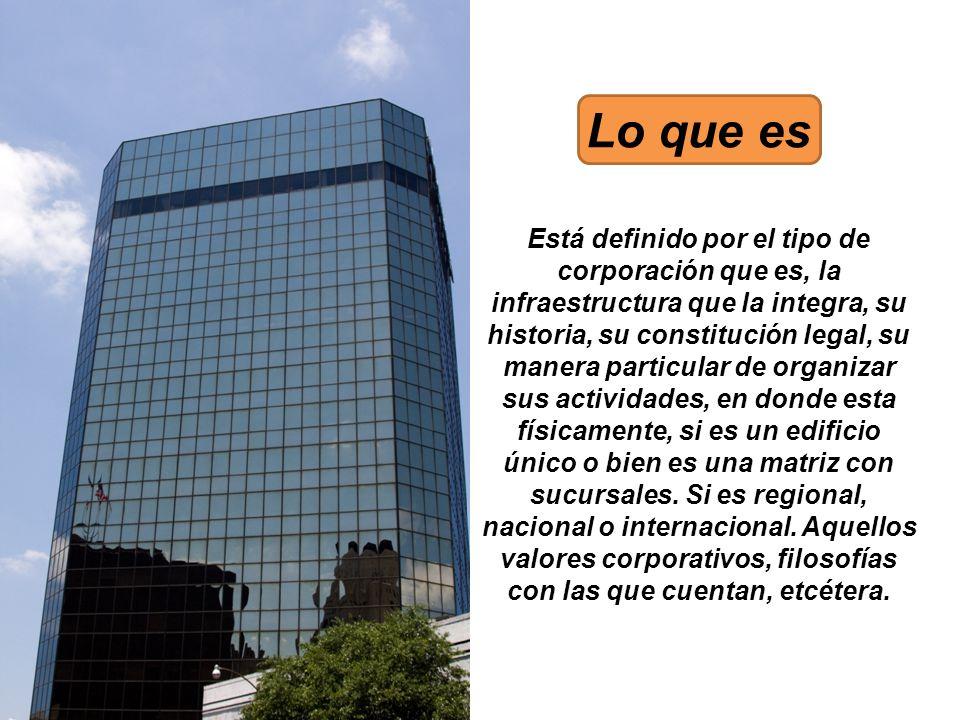 Lo que es Está definido por el tipo de corporación que es, la infraestructura que la integra, su historia, su constitución legal, su manera particular