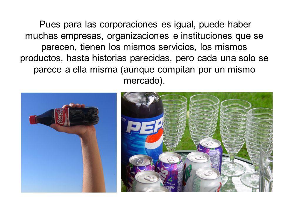 Pues para las corporaciones es igual, puede haber muchas empresas, organizaciones e instituciones que se parecen, tienen los mismos servicios, los mis