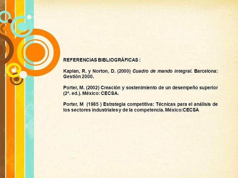REFERENCIAS BIBLIOGRÁFICAS : Kaplan, R. y Norton, D. (2000) Cuadro de mando integral. Barcelona: Gestión 2000. Porter, M. (2002) Creación y sostenimie