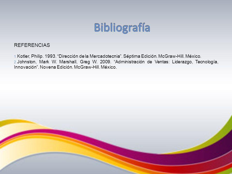 REFERENCIAS 1. Kotler, Philip. 1993. Dirección de la Mercadotecnia. Séptima Edición. McGraw-Hill. México. 2. Johnston, Mark W. Marshall, Greg W. 2009.
