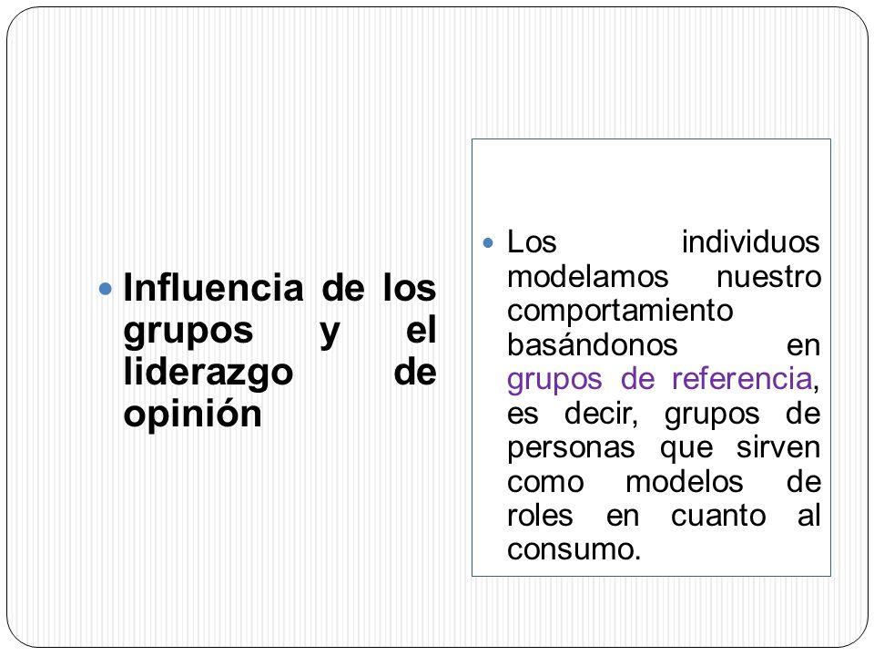 Influencia de los grupos y el liderazgo de opinión Los individuos modelamos nuestro comportamiento basándonos en grupos de referencia, es decir, grupo
