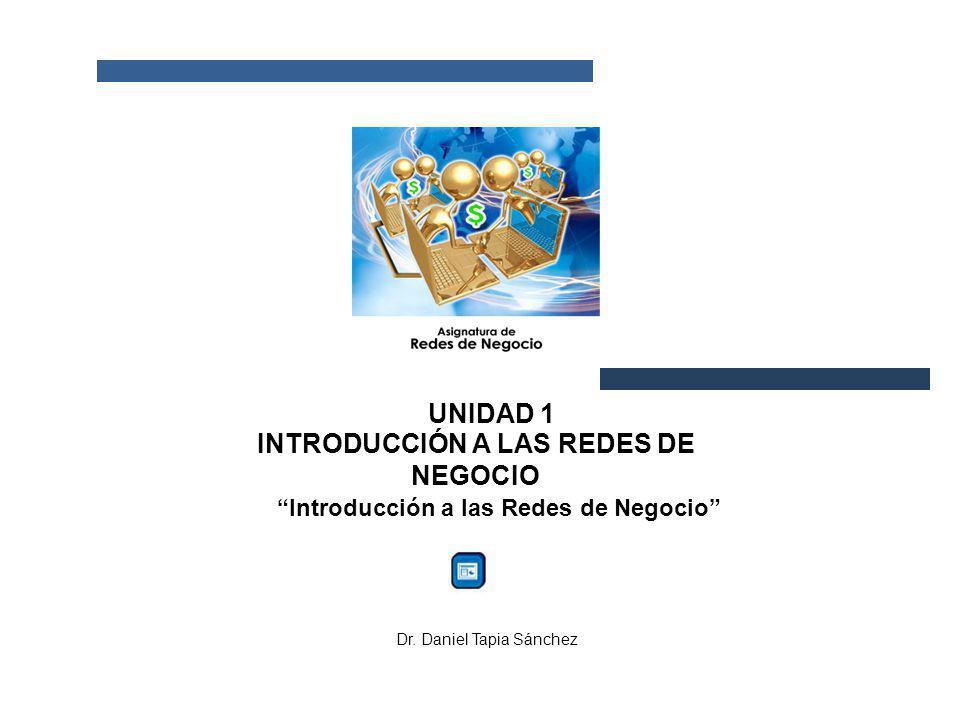 UNIDAD 1 INTRODUCCIÓN A LAS REDES DE NEGOCIO Introducción a las Redes de Negocio Dr. Daniel Tapia Sánchez