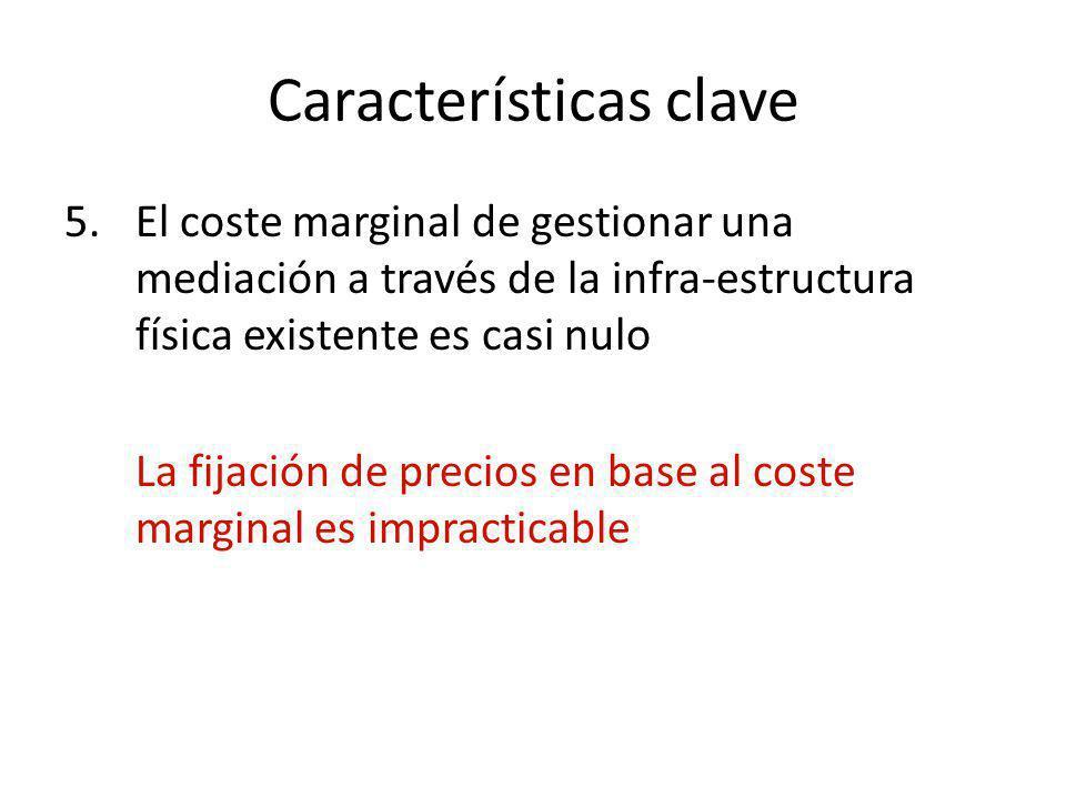 Características clave 5.El coste marginal de gestionar una mediación a través de la infra-estructura física existente es casi nulo La fijación de prec