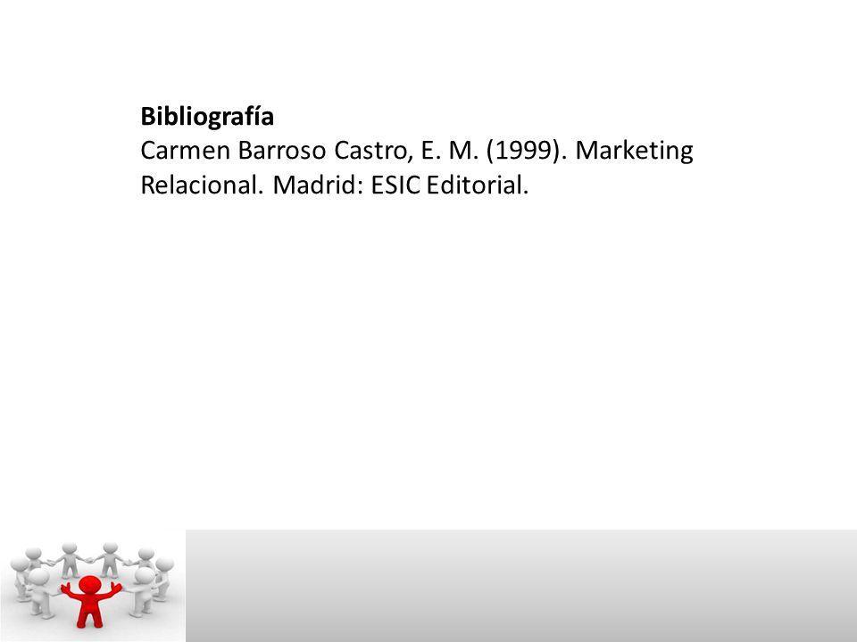Bibliografía Carmen Barroso Castro, E. M. (1999). Marketing Relacional. Madrid: ESIC Editorial.