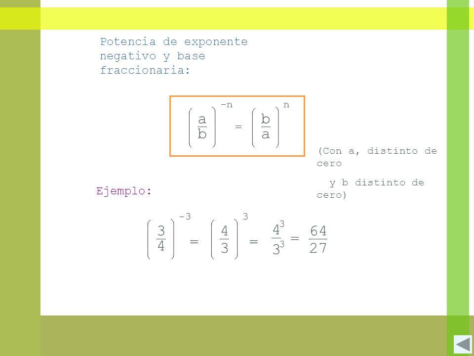 3 3 = 4 3 Potencia de exponente negativo y base fraccionaria: a b -n = b a n (Con a, distinto de cero y b distinto de cero) Ejemplo: 3 4 -3 = 3 4 3 = 64 27
